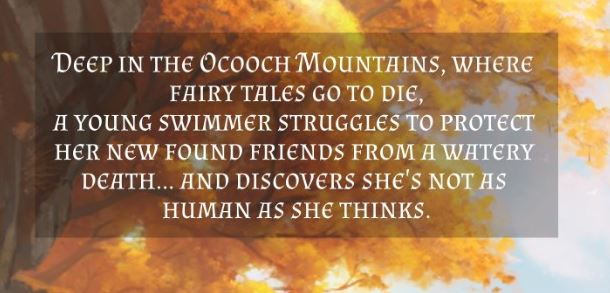 Deep in the Ocooch Mountains, where fairy tales go to die, a young swimmer struggles to protect her new found friends from a watery death... and discovers she's not as human as she thinks.